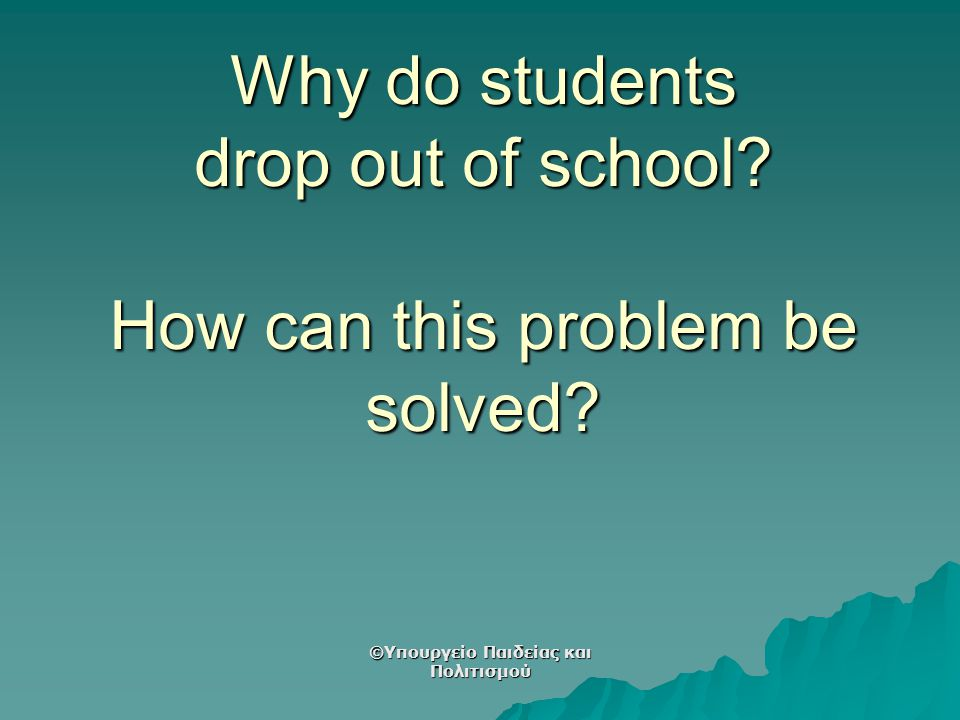 Why do students drop out of school? How can this problem be solved? ©Υπουργείο Παιδείας και Πολιτισμού