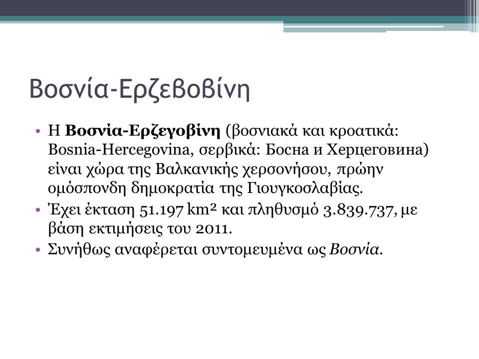 Βοσνία-Ερζεβοβίνη H Βοσνία-Ερζεγοβίνη (βοσνιακά και κροατικά: Bosnia-Hercegovina, σερβικά: Босна и Херцеговина) είναι χώρα της Βαλκανικής χερσονήσου,