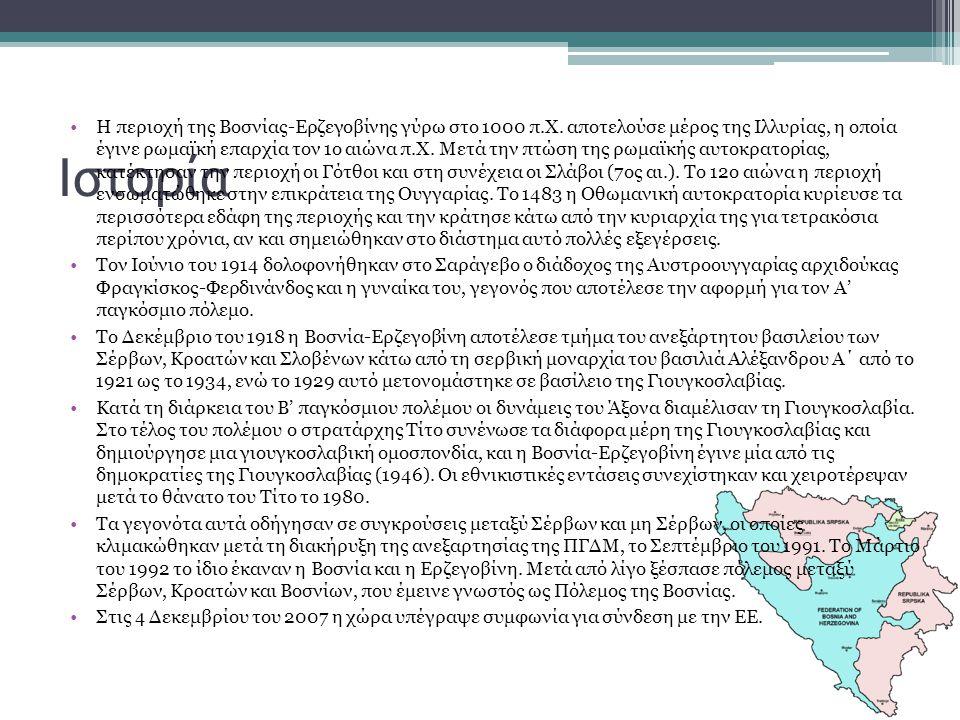 Ιστορία Η περιοχή της Βοσνίας-Ερζεγοβίνης γύρω στο 1000 π.Χ. αποτελούσε μέρος της Ιλλυρίας, η οποία έγινε ρωμαϊκή επαρχία τον 1ο αιώνα π.Χ. Μετά την π