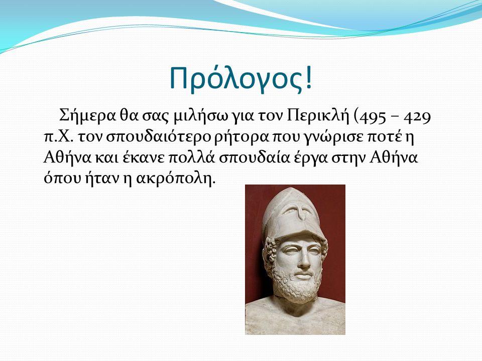 Πρόλογος! Σήμερα θα σας μιλήσω για τον Περικλή (495 – 429 π.Χ. τον σπουδαιότερο ρήτορα που γνώρισε ποτέ η Αθήνα και έκανε πολλά σπουδαία έργα στην Αθή