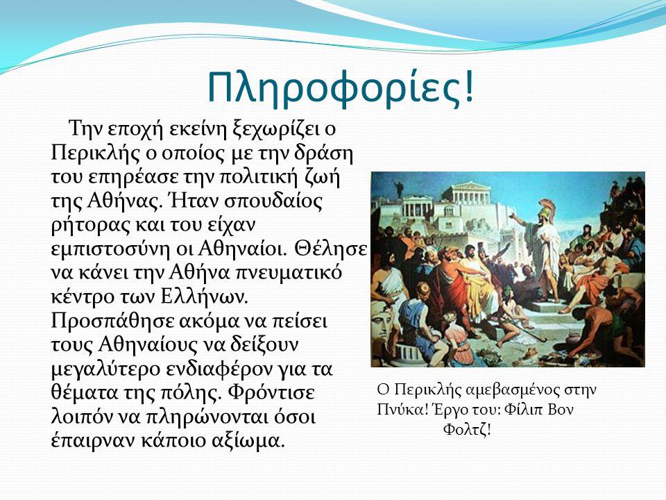 Πληροφορίες! Την εποχή εκείνη ξεχωρίζει ο Περικλής ο οποίος με την δράση του επηρέασε την πολιτική ζωή της Αθήνας. Ήταν σπουδαίος ρήτορας και του είχα
