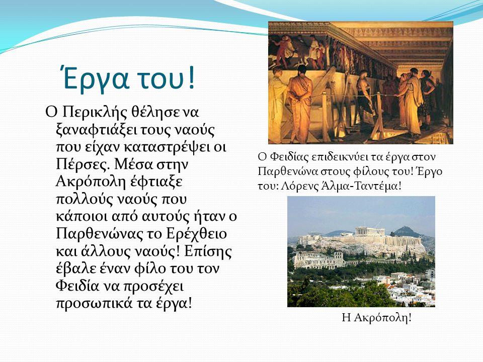 Έργα του! Ο Περικλής θέλησε να ξαναφτιάξει τους ναούς που είχαν καταστρέψει οι Πέρσες. Μέσα στην Ακρόπολη έφτιαξε πολλούς ναούς που κάποιοι από αυτούς