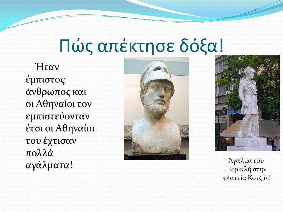 Πώς απέκτησε δόξα! Ήταν έμπιστος άνθρωπος και οι Αθηναίοι τον εμπιστεύονταν έτσι οι Αθηναίοι του έχτισαν πολλά αγάλματα! Άγαλμα του Περικλή στην πλατε