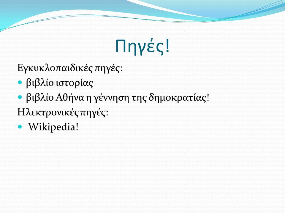 Πηγές! Εγκυκλοπαιδικές πηγές: βιβλίο ιστορίας βιβλίο Αθήνα η γέννηση της δημοκρατίας! Ηλεκτρονικές πηγές: Wikipedia!