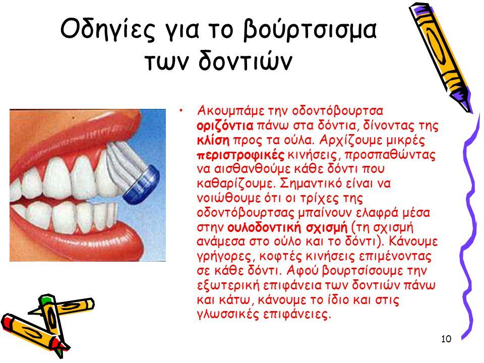 10 Οδηγίες για το βούρτσισμα των δοντιών Ακουμπάμε την οδοντόβουρτσα οριζόντια πάνω στα δόντια, δίνοντας της κλίση προς τα ούλα. Αρχίζουμε μικρές περι