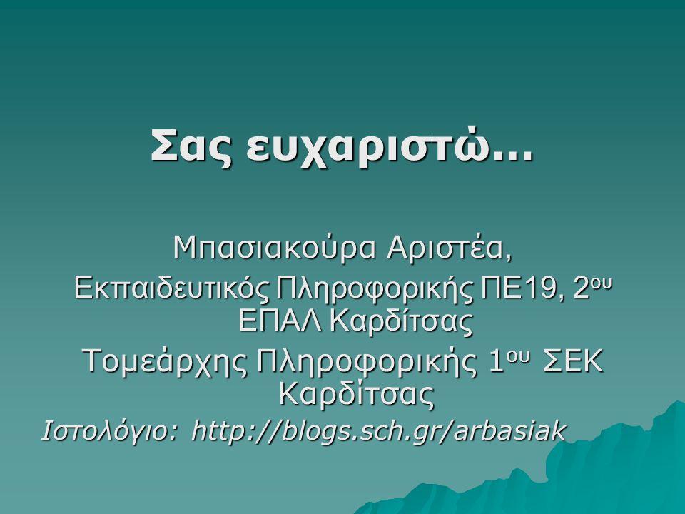 Σας ευχαριστώ… Μπασιακούρα Αριστέα, Εκπαιδευτικός Πληροφορικής ΠΕ19, 2 ου ΕΠΑΛ Καρδίτσας Τομεάρχης Πληροφορικής 1 ου ΣΕΚ Καρδίτσας Ιστολόγιο: http://blogs.sch.gr/arbasiak