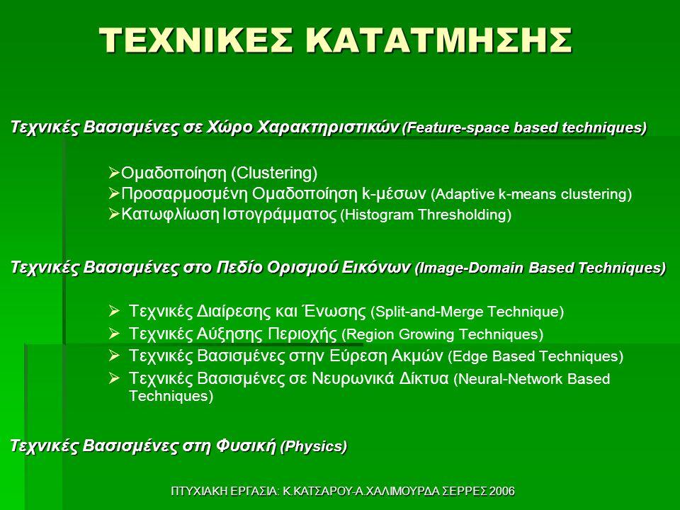 ΠΤΥΧΙΑΚΗ ΕΡΓΑΣΙΑ: Κ.ΚΑΤΣΑΡΟΥ-Α.ΧΑΛΙΜΟΥΡΔΑ ΣΕΡΡΕΣ 2006 ΤΕΧΝΙΚΕΣ ΚΑΤΑΤΜΗΣΗΣ   Τεχνικές Διαίρεσης και Ένωσης (Split-and-Merge Technique)   Τεχνικές Αύξησης Περιοχής (Region Growing Techniques)   Τεχνικές Βασισμένες στην Εύρεση Ακμών (Edge Based Techniques)   Τεχνικές Βασισμένες σε Νευρωνικά Δίκτυα (Neural-Network Based Techniques) Τεχνικές Βασισμένες σε Χώρο Χαρακτηριστικών (Feature-space based techniques)  Ομαδοποίηση (Clustering)  Προσαρμοσμένη Ομαδοποίηση k-μέσων (Adaptive k-means clustering)  Κατωφλίωση Ιστογράμματος (Histogram Thresholding) Τεχνικές Βασισμένες στο Πεδίο Ορισμού Εικόνων (Image-Domain Based Techniques) Τεχνικές Βασισμένες στη Φυσική (Physics)