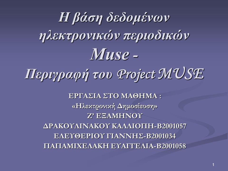 1 Η βάση δεδομένων ηλεκτρονικών περιοδικών Muse - Περιγραφή του Project MUSE ΕΡΓΑΣΙΑ ΣΤΟ ΜΑΘΗΜΑ : «Ηλεκτρονική Δημοσίευση» Ζ' ΕΞΑΜΗΝΟΥ ΔΡΑΚΟΥΛΙΝΑΚΟΥ ΚΑΛΛΙΟΠΗ-Β2001057 ΕΛΕΥΘΕΡΙΟΥ ΓΙΑΝΝΗΣ-Β2001034 ΠΑΠΑΜΙΧΕΛΑΚΗ ΕΥΑΓΓΕΛΙΑ-Β2001058