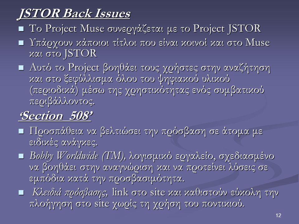 12 JSTOR Back Issues Το Project Muse συνεργάζεται με το Project JSTOR Το Project Muse συνεργάζεται με το Project JSTOR Υπάρχουν κάποιοι τίτλοι που είναι κοινοί και στο Muse και στο JSTOR Υπάρχουν κάποιοι τίτλοι που είναι κοινοί και στο Muse και στο JSTOR Αυτό το Project βοηθάει τους χρήστες στην αναζήτηση και στο ξεφύλλισμα όλου του ψηφιακού υλικού (περιοδικά) μέσω της χρηστικότητας ενός συμβατικού περιβάλλοντος.