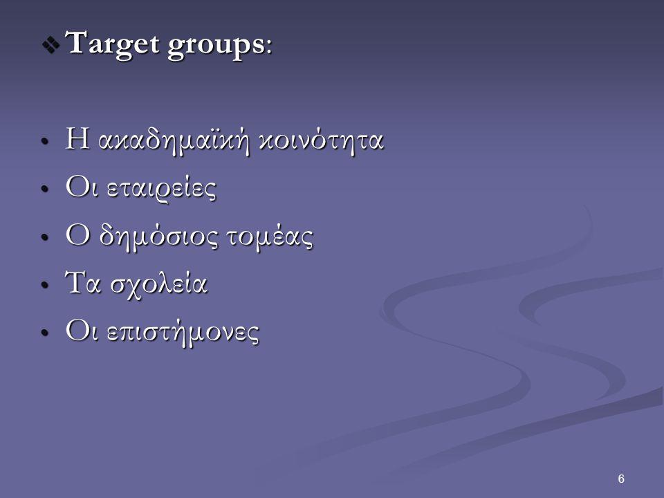 6  Target groups: Η ακαδημαϊκή κοινότητα Η ακαδημαϊκή κοινότητα Οι εταιρείες Οι εταιρείες Ο δημόσιος τομέας Ο δημόσιος τομέας Τα σχολεία Τα σχολεία Οι επιστήμονες Οι επιστήμονες