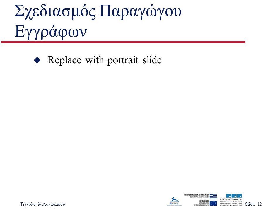 Τεχνολογία ΛογισμικούSlide 12 Σχεδιασμός Παραγώγου Εγγράφων u Replace with portrait slide