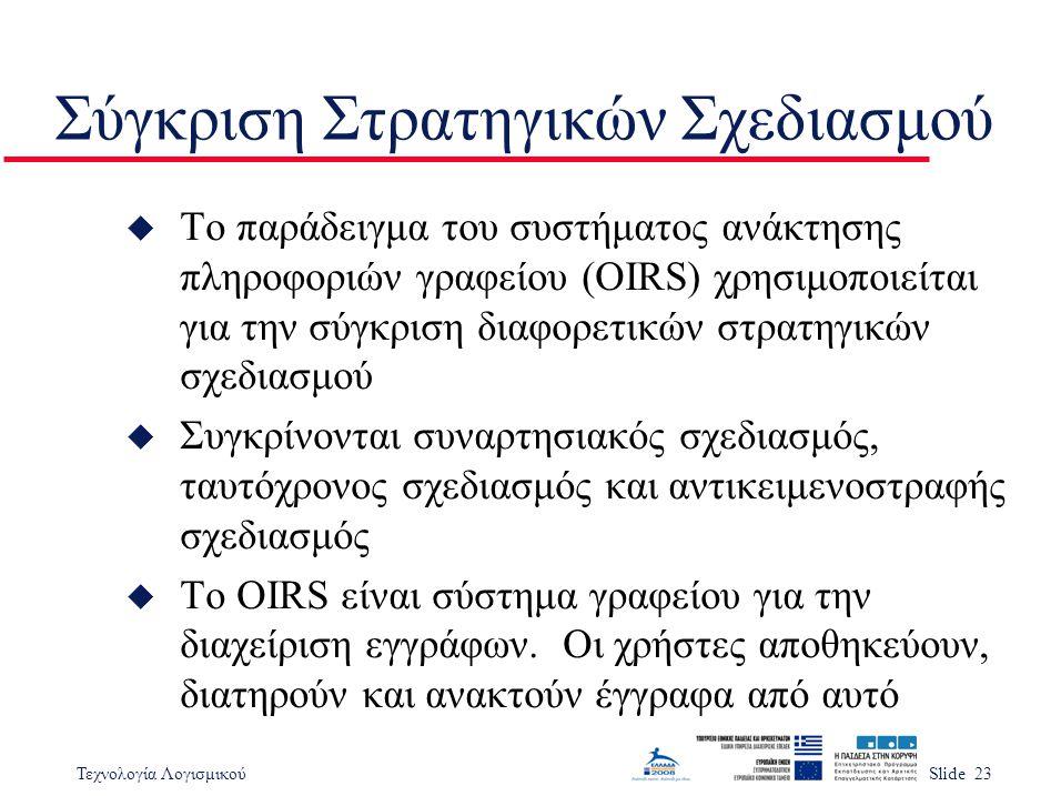 Τεχνολογία ΛογισμικούSlide 23 Σύγκριση Στρατηγικών Σχεδιασμού u Το παράδειγμα του συστήματος ανάκτησης πληροφοριών γραφείου (OIRS) χρησιμοποιείται για την σύγκριση διαφορετικών στρατηγικών σχεδιασμού u Συγκρίνονται συναρτησιακός σχεδιασμός, ταυτόχρονος σχεδιασμός και αντικειμενοστραφής σχεδιασμός u Το OIRS είναι σύστημα γραφείου για την διαχείριση εγγράφων.