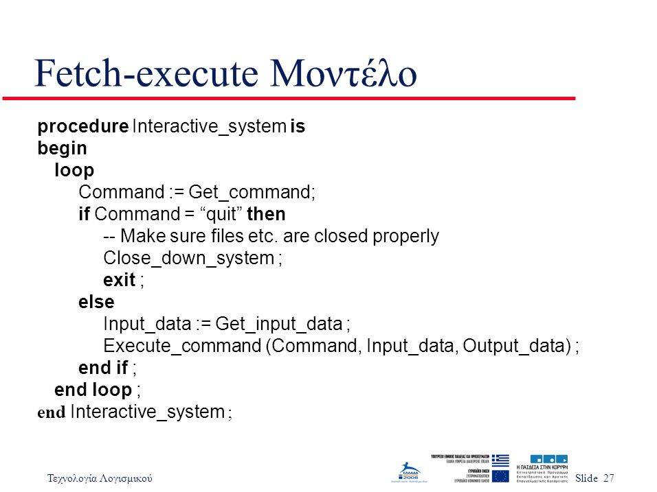 "Τεχνολογία ΛογισμικούSlide 27 Fetch-execute Μοντέλο procedure Interactive_system is begin loop Command := Get_command; if Command = ""quit"" then -- Mak"