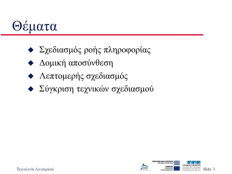 Τεχνολογία ΛογισμικούSlide 3 Θέματα u Σχεδιασμός ροής πληροφορίας u Δομική αποσύνθεση u Λεπτομερής σχεδιασμός u Σύγκριση τεχνικών σχεδιασμού