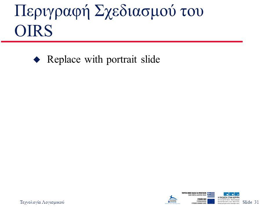 Τεχνολογία ΛογισμικούSlide 31 Περιγραφή Σχεδιασμού του OIRS u Replace with portrait slide