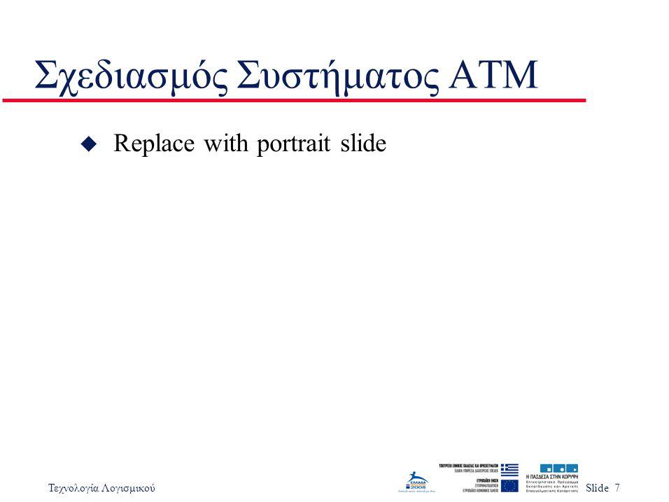 Τεχνολογία ΛογισμικούSlide 7 Σχεδιασμός Συστήματος ΑΤΜ u Replace with portrait slide