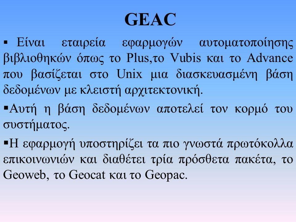 GEAC  Είναι εταιρεία εφαρμογών αυτοματοποίησης βιβλιοθηκών όπως το Plus,το Vubis και το Advance που βασίζεται στο Unix μια διασκευασμένη βάση δεδομέν