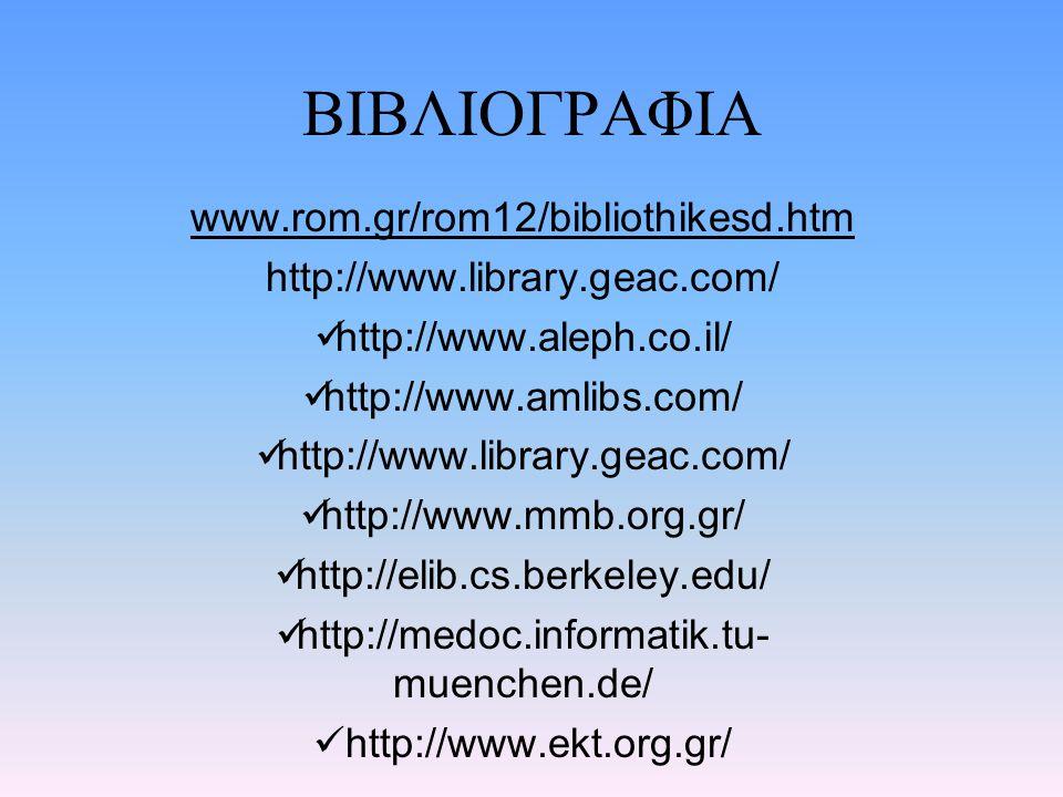 ΒΙΒΛΙΟΓΡΑΦΙΑ www.rom.gr/rom12/bibliothikesd.htm http://www.library.geac.com/ http://www.aleph.co.il/ http://www.amlibs.com/ http://www.library.geac.co