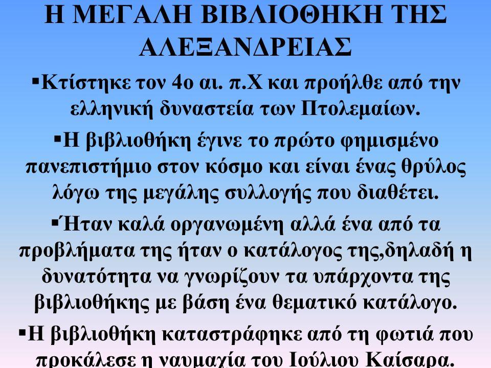 Η ΜΕΓΑΛΗ ΒΙΒΛΙΟΘΗΚΗ ΤΗΣ ΑΛΕΞΑΝΔΡΕΙΑΣ  Κτίστηκε τον 4ο αι. π.Χ και προήλθε από την ελληνική δυναστεία των Πτολεμαίων.  Η βιβλιοθήκη έγινε το πρώτο φη