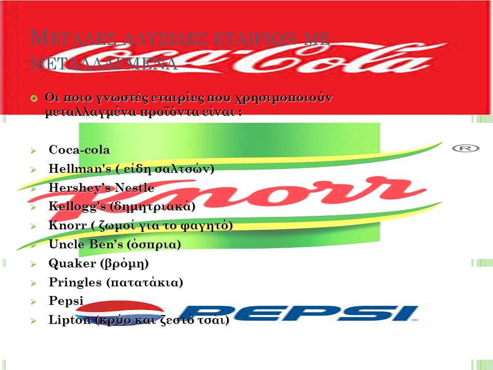 Μ ΕΓΑΛΕΣ ΑΛΥΣΙΔΕΣ ΕΤΑΙΡΙΩΝ ΜΕ ΜΕΤΑΛΛΑΓΜΕΝΑ Οι ποιο γνωστές εταιρίες που χρησιμοποιούν μεταλλαγμένα προϊόντα είναι :  Coca-cola  Hellman s ( είδη σαλτσών)  Hershey's Nestle  Kellogg s (δημητριακά)  Knorr ( ζωμοί για το φαγητό)  Uncle Ben's (όσπρια)  Quaker (βρόμη)  Pringles (πατατάκια)  Pepsi  Lipton (κρύο και ζεστό τσάι)