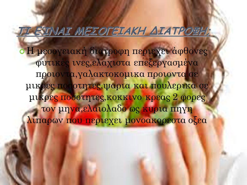 ΤΙ ΕΊΝΑΙ ΜΕΣΟΓΕΙΑΚΗ ΔΙΑΤΡΟΦΗ; Η μεσογειακή διατροφη περιεχει άφθονες φυτικές ινες,ελαχιστα επεξεργασμένα προιοντα,γαλακτοκομικα προιοντα σε μικρες ποσοτητες,ψαρια και πουλερικα σε μικρες ποσοτητες,κοκκινο κρεας 2 φορες τον μηνα,ελαιολαδο ως κυρια πηγη λιπαρων που περιεχει μονοακορεστα οξεα