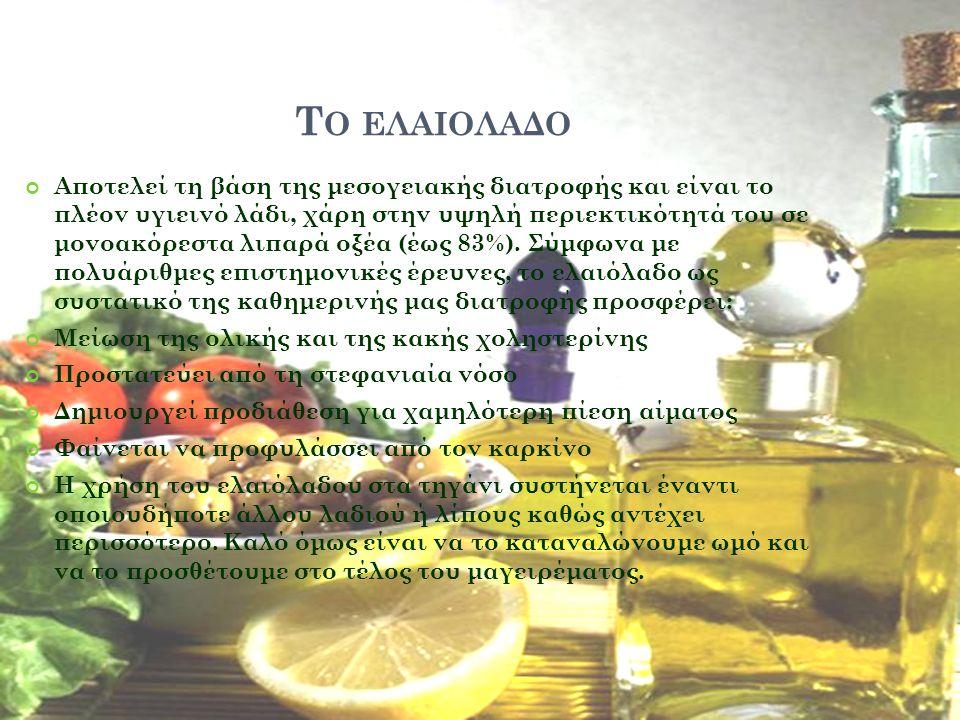 Τ Ο ΕΛΑΙΟΛΑΔΟ Αποτελεί τη βάση της μεσογειακής διατροφής και είναι το πλέον υγιεινό λάδι, χάρη στην υψηλή περιεκτικότητά του σε μονοακόρεστα λιπαρά οξέα (έως 83%).