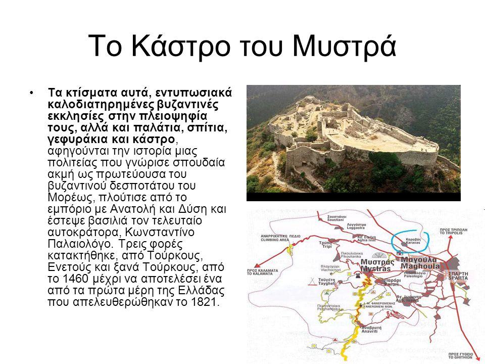 Το Κάστρο του Μυστρά Τα κτίσματα αυτά, εντυπωσιακά καλοδιατηρημένες βυζαντινές εκκλησίες στην πλειοψηφία τους, αλλά και παλάτια, σπίτια, γεφυράκια και κάστρο, αφηγούνται την ιστορία μιας πολιτείας που γνώρισε σπουδαία ακμή ως πρωτεύουσα του βυζαντινού δεσποτάτου του Μορέως, πλούτισε από το εμπόριο με Ανατολή και Δύση και έστεψε βασιλιά τον τελευταίο αυτοκράτορα, Κωνσταντίνο Παλαιολόγο.