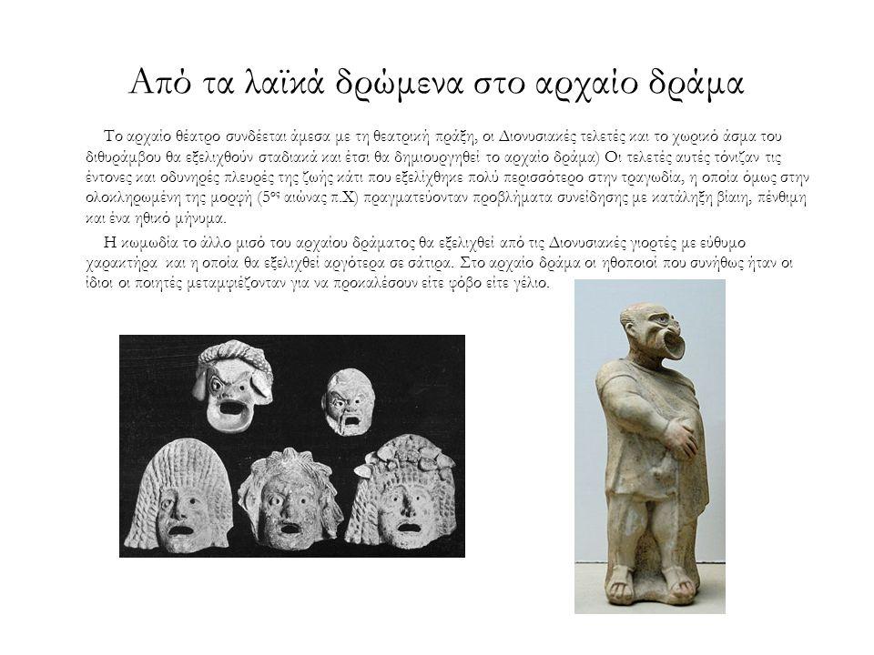 Από τα λαϊκά δρώμενα στο αρχαίο δράμα Το αρχαίο θέατρο συνδέεται άμεσα με τη θεατρική πράξη, οι Διονυσιακές τελετές και το χωρικό άσμα του διθυράμβου