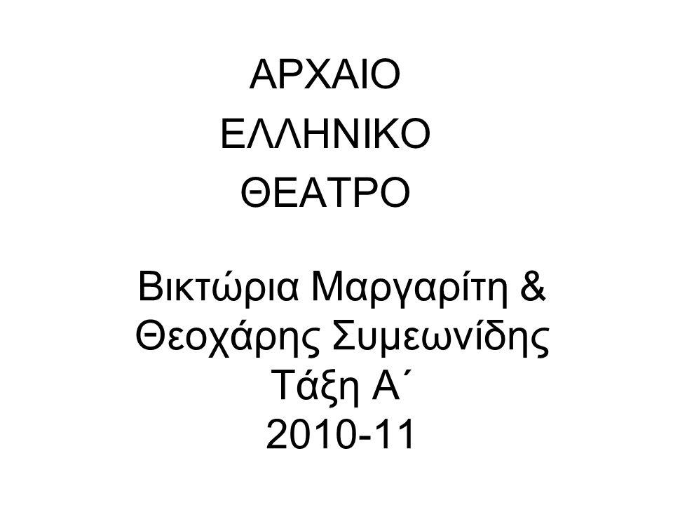 Βικτώρια Μαργαρίτη & Θεοχάρης Συμεωνίδης Τάξη Α΄ 2010-11 ΑΡΧΑΙΟ ΕΛΛΗΝΙΚΟ ΘΕΑΤΡΟ
