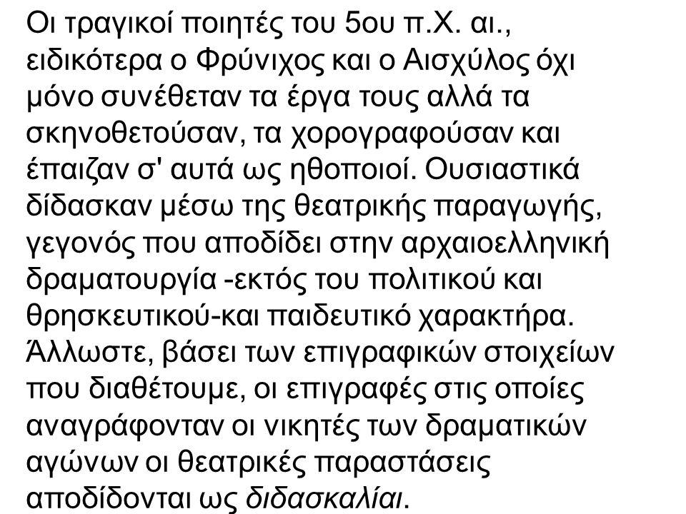 Οι τραγικοί ποιητές του 5ου π.Χ. αι., ειδικότερα ο Φρύνιχος και ο Αισχύλος όχι μόνο συνέθεταν τα έργα τους αλλά τα σκηνοθετούσαν, τα χορογραφούσαν και