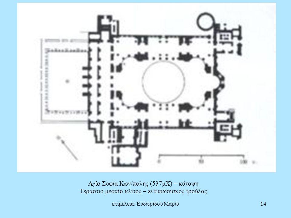 επιμέλεια: Ευδωρίδου Μαρία14 Αγία Σοφία Κων/πολης (537μΧ) – κάτοψη Τεράστιο μεσαίο κλίτος – εντυπωσιακός τρούλος