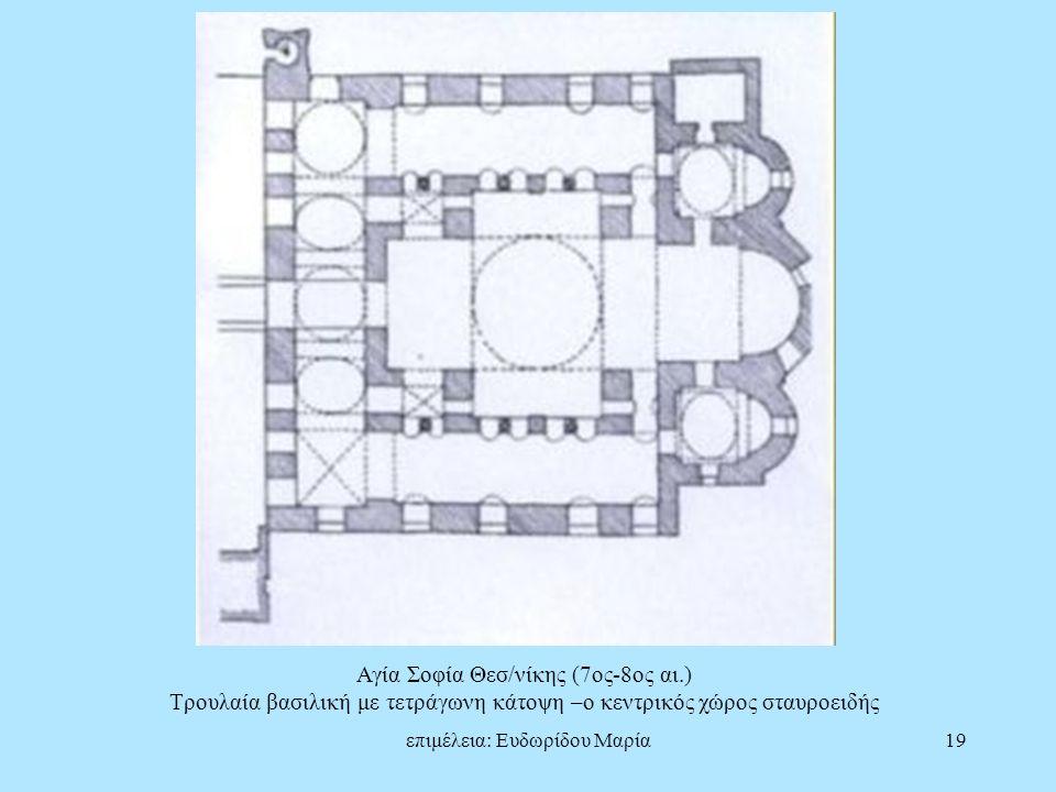 επιμέλεια: Ευδωρίδου Μαρία19 Αγία Σοφία Θεσ/νίκης (7ος-8ος αι.) Τρουλαία βασιλική με τετράγωνη κάτοψη –ο κεντρικός χώρος σταυροειδής
