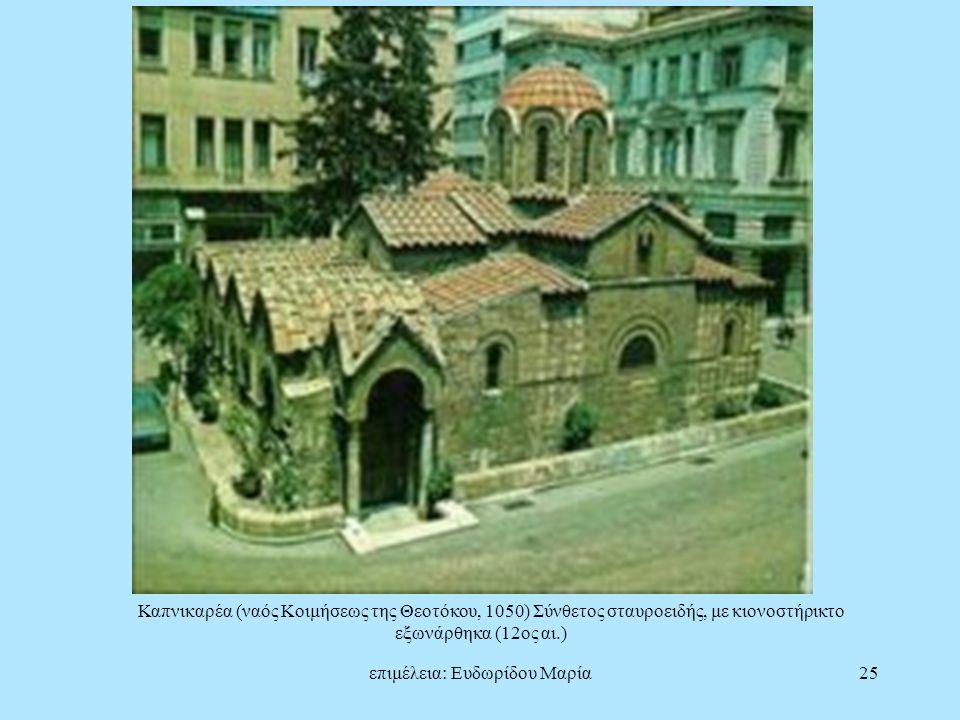 επιμέλεια: Ευδωρίδου Μαρία25 Καπνικαρέα (ναός Κοιμήσεως της Θεοτόκου, 1050) Σύνθετος σταυροειδής, με κιονοστήρικτο εξωνάρθηκα (12ος αι.)