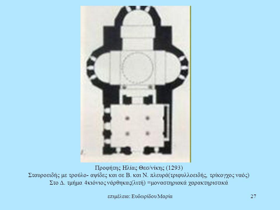 επιμέλεια: Ευδωρίδου Μαρία27 Προφήτης Ηλίας Θεσ/νίκης (1293) Σταυροειδής με τρούλο- αψίδες και σε Β. και Ν. πλευρά(τριφυλλοειδής, τρίκογχος ναός) Στο