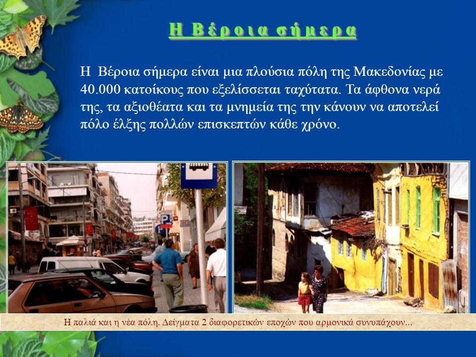 H B έ ρ ο ι α σ ή μ ε ρ α Η Βέροια σήμερα είναι μια πλούσια πόλη της Μακεδονίας με 40.000 κατοίκους που εξελίσσεται ταχύτατα. Τα άφθονα νερά της, τα α