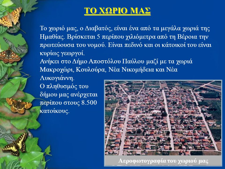 TΟ ΧΩΡΙΟ ΜΑΣ Αεροφωτογραφία του χωριού μας Το χωριό μας, ο Διαβατός, είναι ένα από τα μεγάλα χωριά της Ημαθίας. Βρίσκεται 5 περίπου χιλιόμετρα από τη
