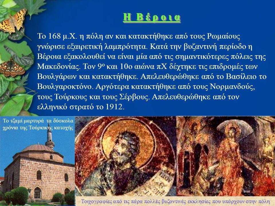 H B έ ρ ο ι α Το 168 μ.Χ. η πόλη αν και κατακτήθηκε από τους Ρωμαίους γνώρισε εξαιρετική λαμπρότητα. Κατά την βυζαντινή περίοδο η Βέροια εξακολουθεί ν