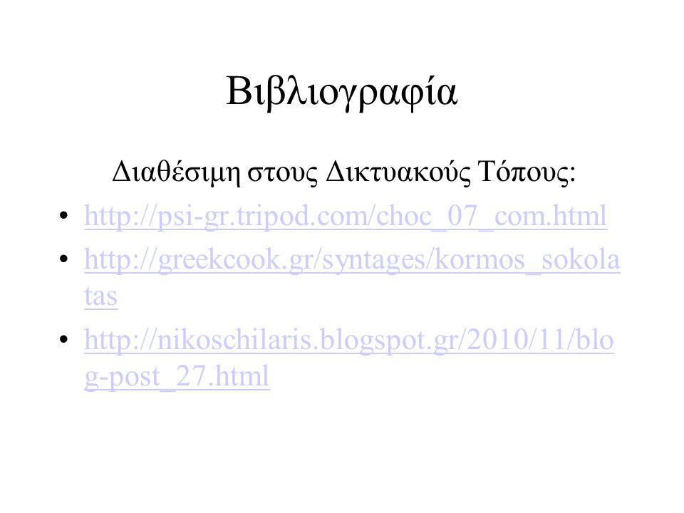 Βιβλιογραφία Διαθέσιμη στους Δικτυακούς Τόπους: http://psi-gr.tripod.com/choc_07_com.html http://greekcook.gr/syntages/kormos_sokola tashttp://greekco
