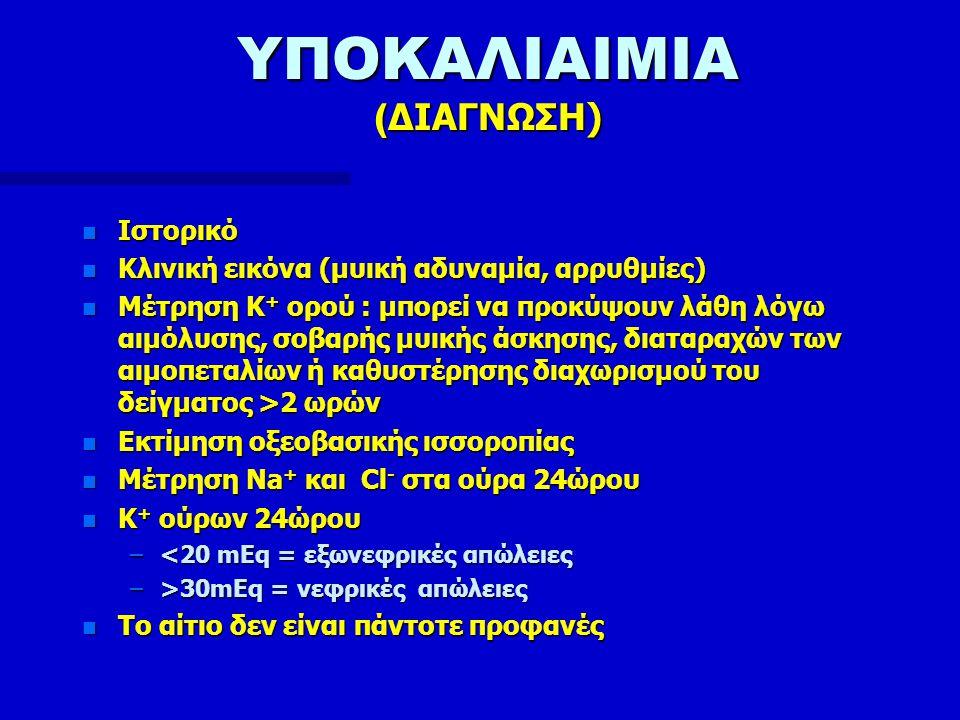 ΥΠΟΚΑΛΙΑΙΜΙΑ ( ΔΙΑΓΝΩΣΗ) n Ιστορικό n Κλινική εικόνα (μυική αδυναμία, αρρυθμίες) n Μέτρηση Κ + ορού : μπορεί να προκύψουν λάθη λόγω αιμόλυσης, σοβαρής