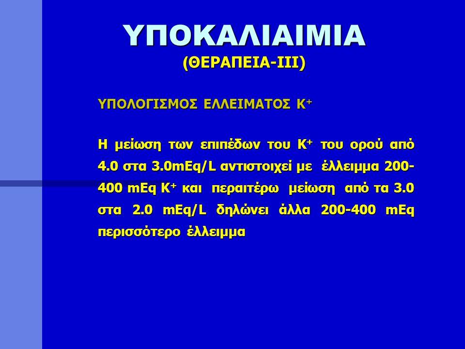 ΥΠΟΚΑΛΙΑΙΜΙΑ ( ΘΕΡΑΠΕΙΑ-ΙΙI) ΥΠΟΛΟΓΙΣΜΟΣ ΕΛΛΕΙΜΑΤΟΣ Κ + Η μείωση των επιπέδων του Κ + του ορού από 4.0 στα 3.0mEq/L αντιστοιχεί με έλλειμμα 200- 400 m