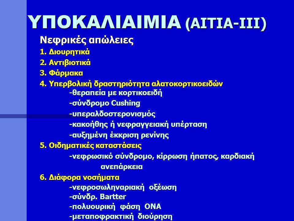 ΥΠΟΚΑΛΙΑΙΜΙΑ ( ΑΙΤΙΑ-ΙΙΙ) Νεφρικές απώλειες 1. Διουρητικά 2. Αντιβιοτικά 3. Φάρμακα 4. Υπερβολική δραστηριότητα αλατοκορτικοειδών -θεραπεία με κορτικο
