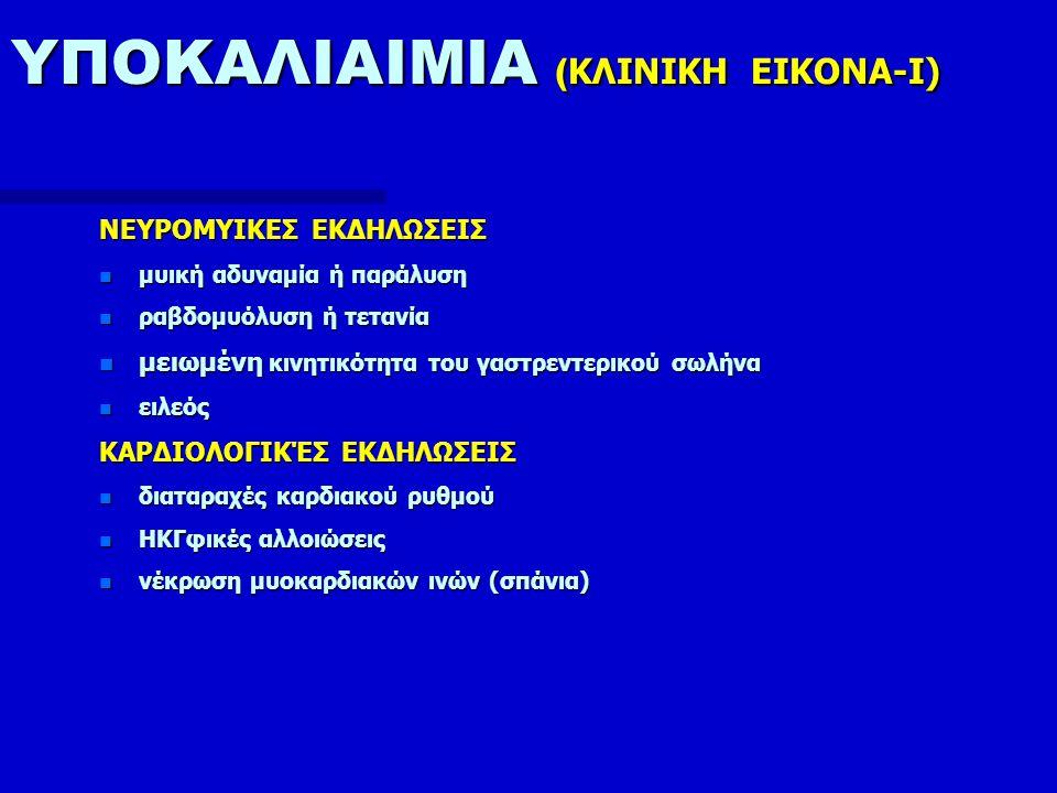 ΥΠΟΚΑΛΙΑΙΜΙΑ ( ΚΛΙΝΙΚΗ ΕΙΚΟΝA-II) ΝΕΦΡΙΚΕΣ ΕΚΔΗΛΩΣΕΙΣ n διαταραχές συμπύκνωσης ούρων n αύξηση παραγωγής NH 3 n ανατομικές βλάβες στα εγγύς ουροφόρα σωληνάρια και διάμεσο ιστό (νεφροπάθεια υποκαλιαιμίας) ΝΕΥΡΟΛΟΓΙΚΕΣ ΕΚΔΗΛΩΣΕΙΣ n δίψα, παραισθήσεις n μείωση των τενοντίων αντανακλαστικών