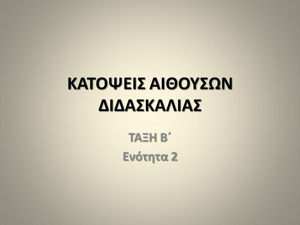 ΚΑΤΟΨΕΙΣ ΑΙΘΟΥΣΩΝ ΔΙΔΑΣΚΑΛΙΑΣ ΤΑΞΗ Β΄ Ενότητα 2