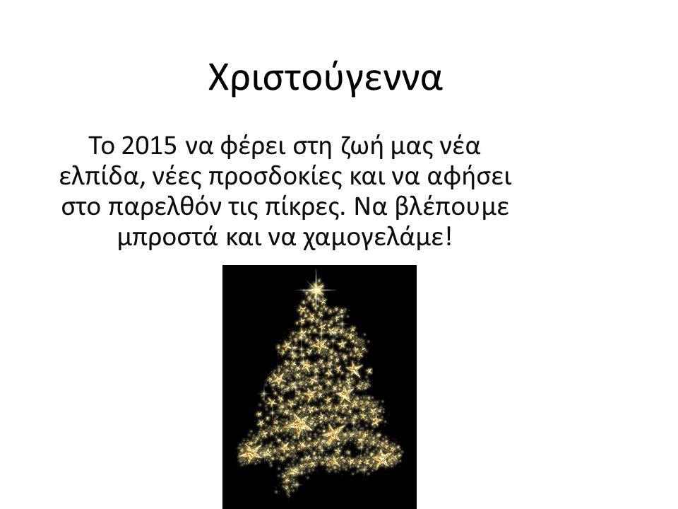 Χριστούγεννα Το 2015 να φέρει στη ζωή μας νέα ελπίδα, νέες προσδοκίες και να αφήσει στο παρελθόν τις πίκρες.