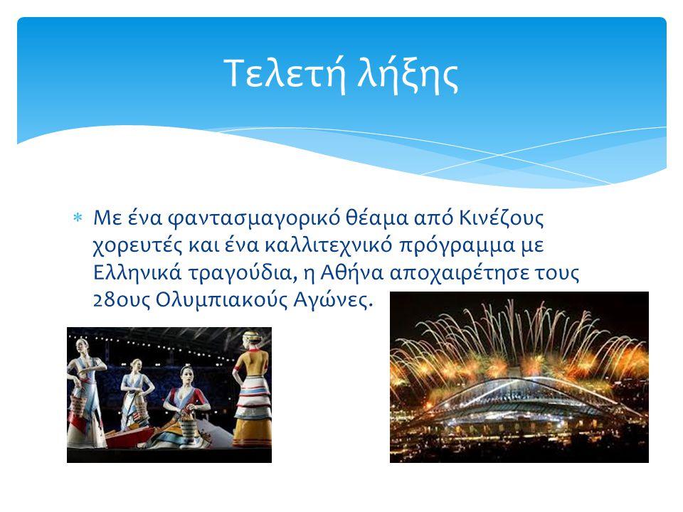  Με ένα φαντασμαγορικό θέαμα από Κινέζους χορευτές και ένα καλλιτεχνικό πρόγραμμα με Ελληνικά τραγούδια, η Αθήνα αποχαιρέτησε τους 28ους Ολυμπιακούς Αγώνες.