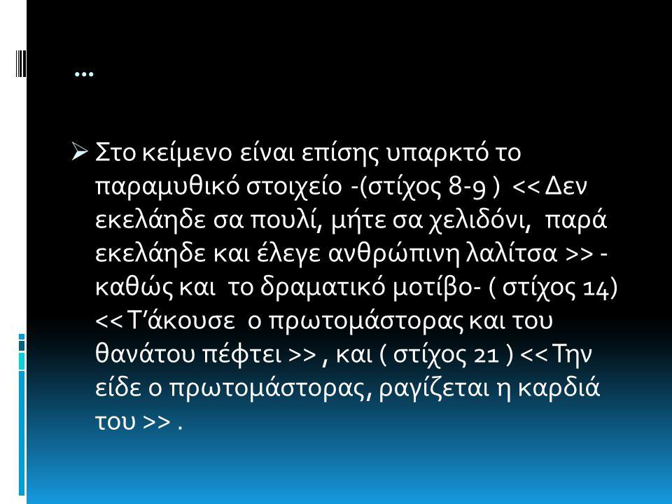 …  Στο κείμενο είναι επίσης υπαρκτό το παραμυθικό στοιχείο -(στίχος 8-9 ) > - καθώς και το δραματικό μοτίβο- ( στίχος 14) >, και ( στίχος 21 ) >.