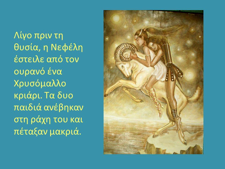 Λίγο πριν τη θυσία, η Νεφέλη έστειλε από τον ουρανό ένα Χρυσόμαλλο κριάρι. Τα δυο παιδιά ανέβηκαν στη ράχη του και πέταξαν μακριά.