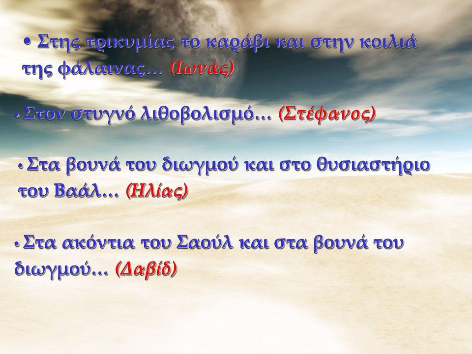 Στης τρικυμίας το καράβι και στην κοιλιά της φάλαινας… (Ιωνάς) Στης τρικυμίας το καράβι και στην κοιλιά της φάλαινας… (Ιωνάς) Στον στυγνό λιθοβολισμό… (Στέφανος) Στον στυγνό λιθοβολισμό… (Στέφανος) Στα ακόντια του Σαούλ και στα βουνά του διωγμού… (Δαβίδ) Στα ακόντια του Σαούλ και στα βουνά του διωγμού… (Δαβίδ) Στα βουνά του διωγμού και στο θυσιαστήριο του Βαάλ… (Ηλίας) Στα βουνά του διωγμού και στο θυσιαστήριο του Βαάλ… (Ηλίας)