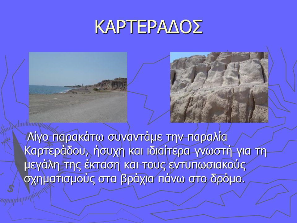 ΚΑΡΤΕΡΑΔΟΣ Λίγο παρακάτω συναντάμε την παραλία Καρτεράδου, ήσυχη και ιδιαίτερα γνωστή για τη μεγάλη της έκταση και τους εντυπωσιακούς σχηματισμούς στα βράχια πάνω στο δρόμο.