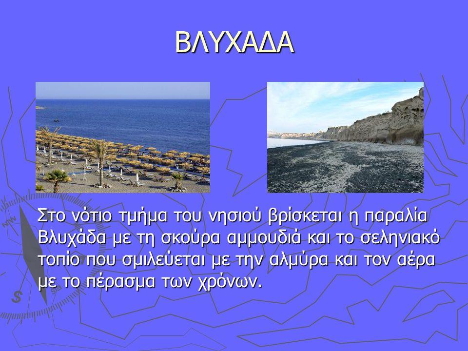 ΒΛΥΧΑΔΑ Στο νότιο τμήμα του νησιού βρίσκεται η παραλία Βλυχάδα με τη σκούρα αμμουδιά και το σεληνιακό τοπίο που σμιλεύεται με την αλμύρα και τον αέρα με το πέρασμα των χρόνων.
